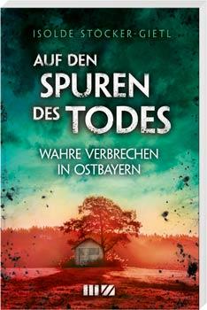 Auf den Spuren des Todes – Wahre Verbrechen in Ostbayern Blizz verlost drei Bücher der Gerichtsreporterin Isolde Stöcker-Gietl